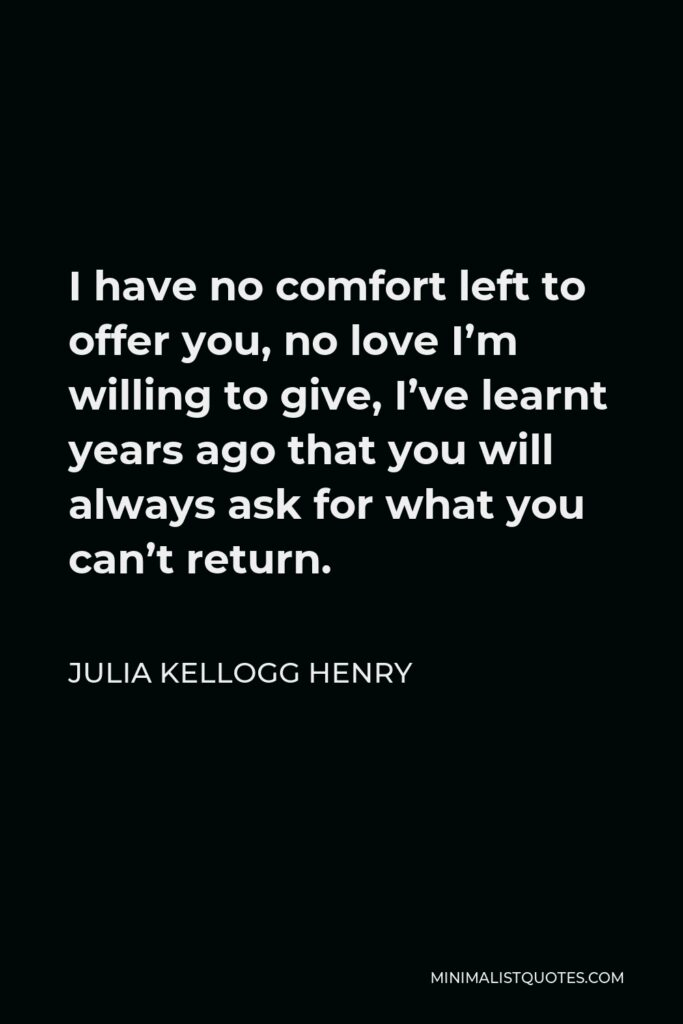 Julia Kellogg Henry Quote - I have no comfort left to offer you, no love I'm willing to give, I've learnt years ago that you will always ask for what you can't return.