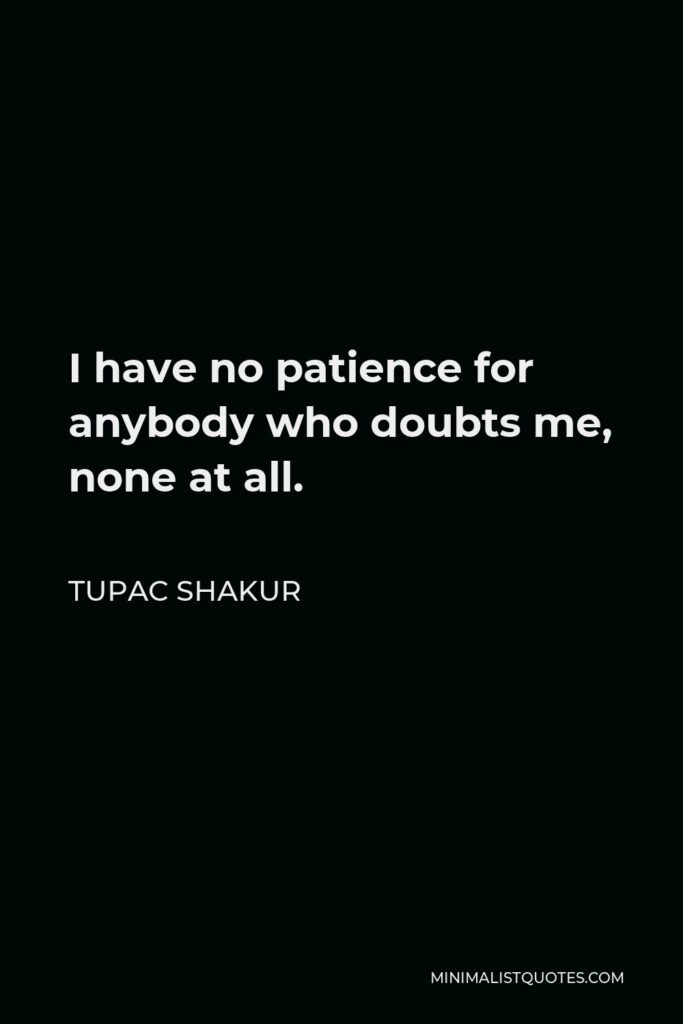 Tupac Shakur Quote - I have no patience for anybody who doubts me, none at all.