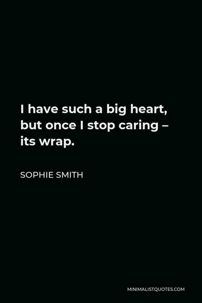 Sophie Smith Quote - I have such a big heart, but once I stop caring – its wrap.