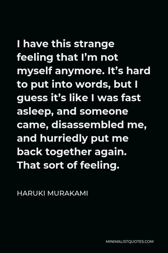Haruki Murakami Quote - I have this strange feeling that I'm not myself anymore. It's hard to put into words, but I guess it's like I was fast asleep, and someone came, disassembled me, and hurriedly put me back together again. That sort of feeling.