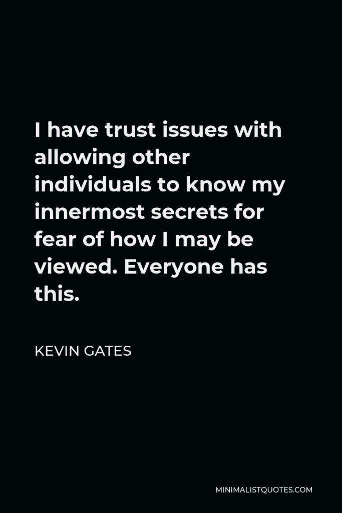 Kevin Gates Quote - I have trust issues with allowing other individuals to know my innermost secrets for fear of how I may be viewed. Everyone has this.