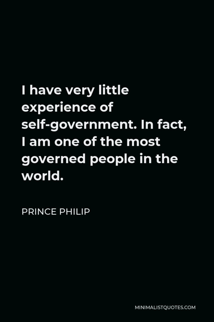 Prince Philip Quote - I have very little experience of self-government. In fact, I am one of the most governed people in the world.