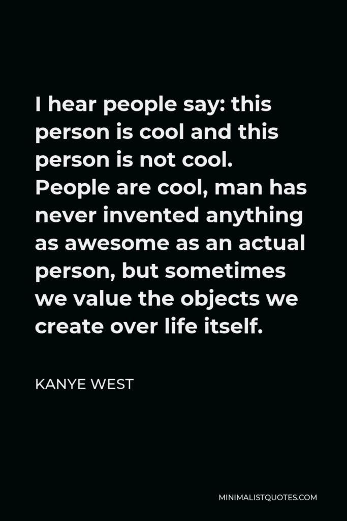 Kanye West Quote - I hear people say: this person is cool and this person is not cool. People are cool, man has never invented anything as awesome as an actual person, but sometimes we value the objects we create over life itself.