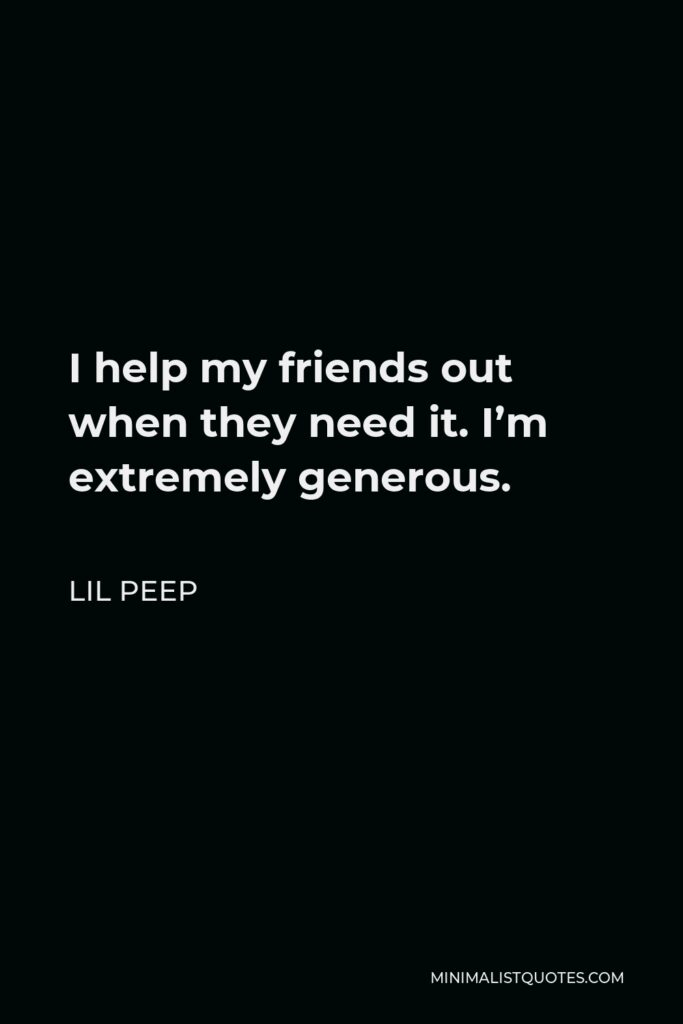 Lil Peep Quote - I help my friends out when they need it. I'm extremely generous.