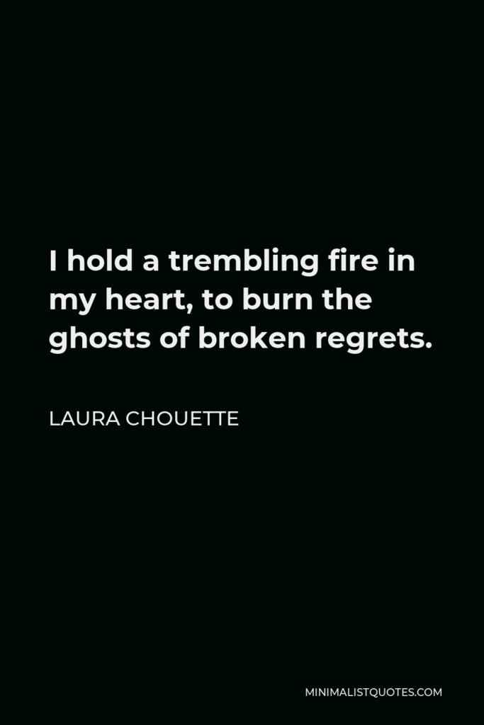 Laura Chouette Quote - I hold a trembling fire in my heart, to burn the ghosts of broken regrets.