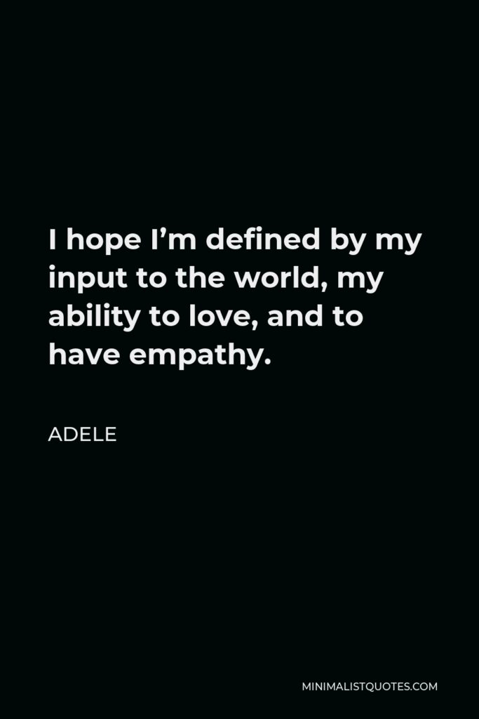 Adele Quote - I hope I'm defined by my input to the world, my ability to love, and to have empathy.