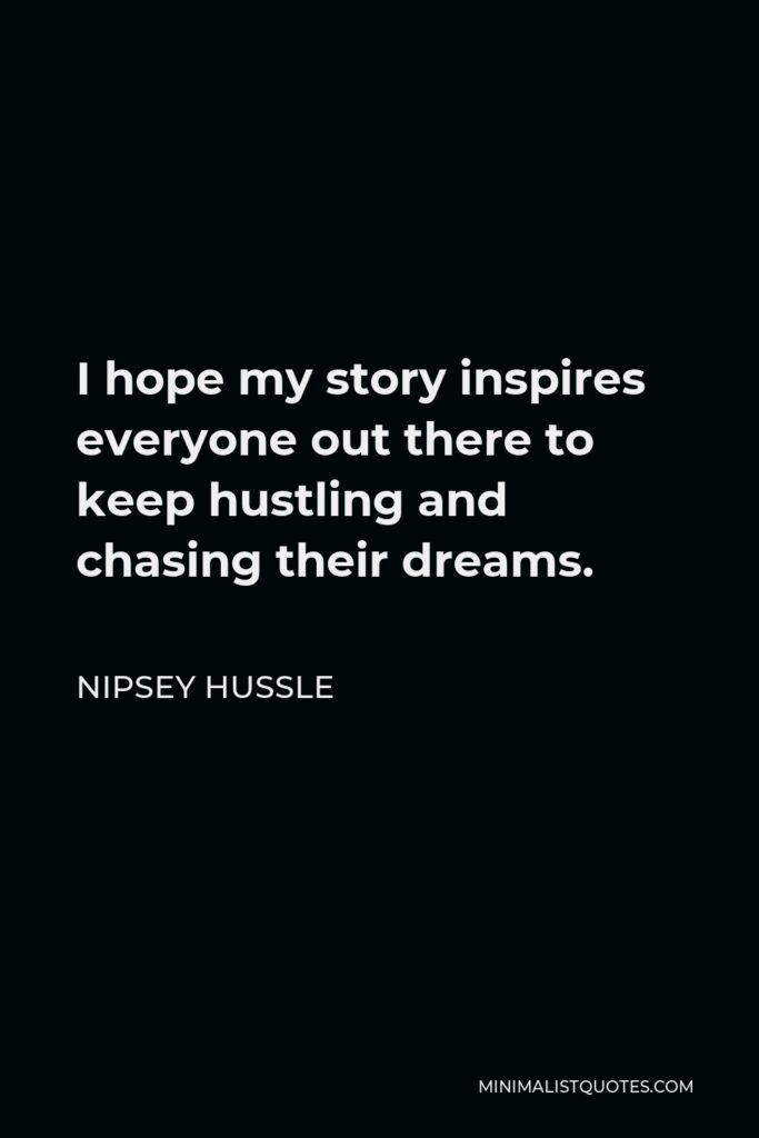 Nipsey Hussle Quote - I hope my story inspires everyone out there to keep hustling and chasing their dreams.