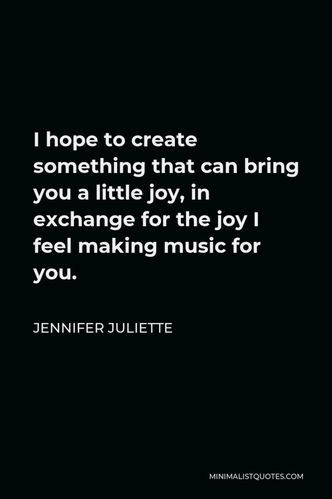 Jennifer Juliette Quote - I hope to create something that can bring you a little joy, in exchange for the joy I feel making music for you.