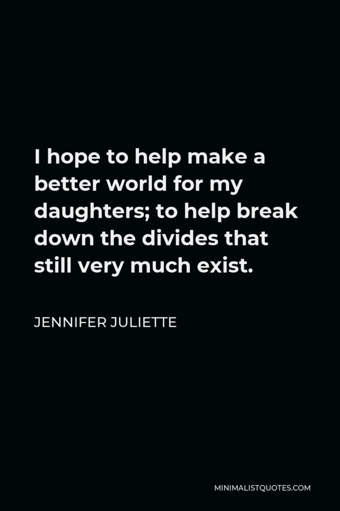 Jennifer Juliette Quote - I hope to help make a better world for my daughters; to help break down the divides that still very much exist.