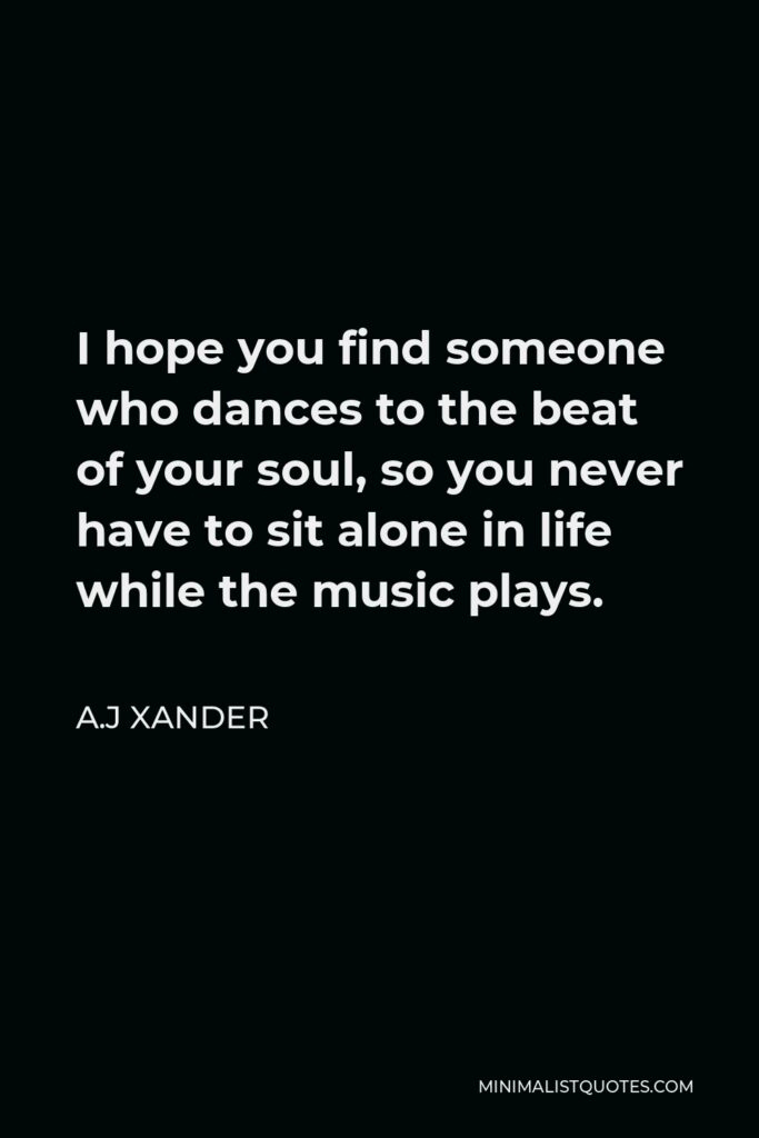A.J Xander Quote - I hope you find someone who dances to the beat of your soul, so you never have to sit alone in life while the music plays.