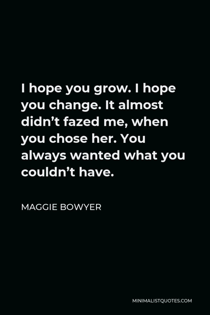 Maggie Bowyer Quote - I hope you grow. I hope you change. It almost didn't fazed me, when you chose her. You always wanted what you couldn't have.