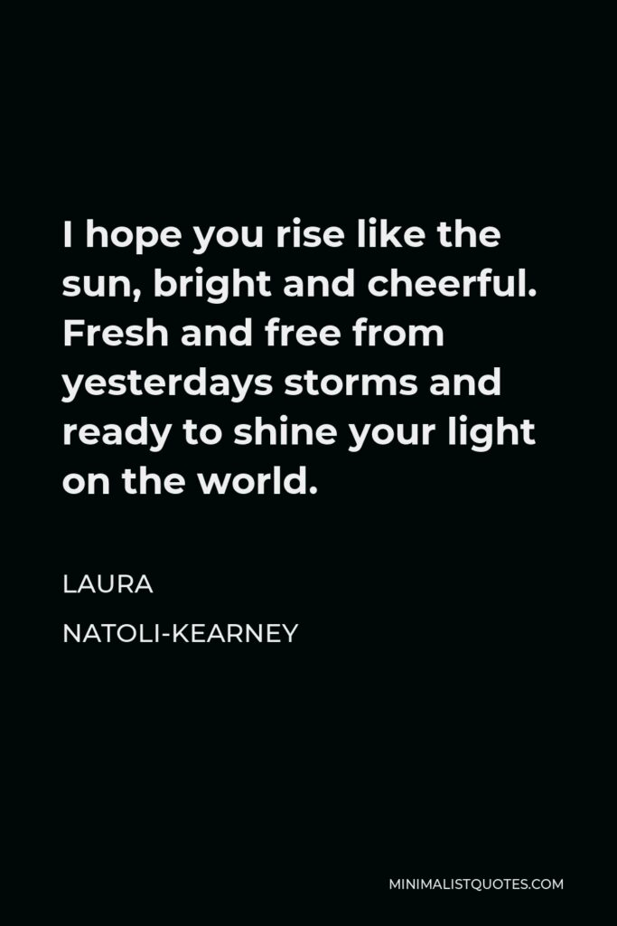 Laura Natoli-Kearney Quote - I hope you rise like the sun, bright and cheerful. Fresh and free from yesterdays storms and ready to shine your light on the world.