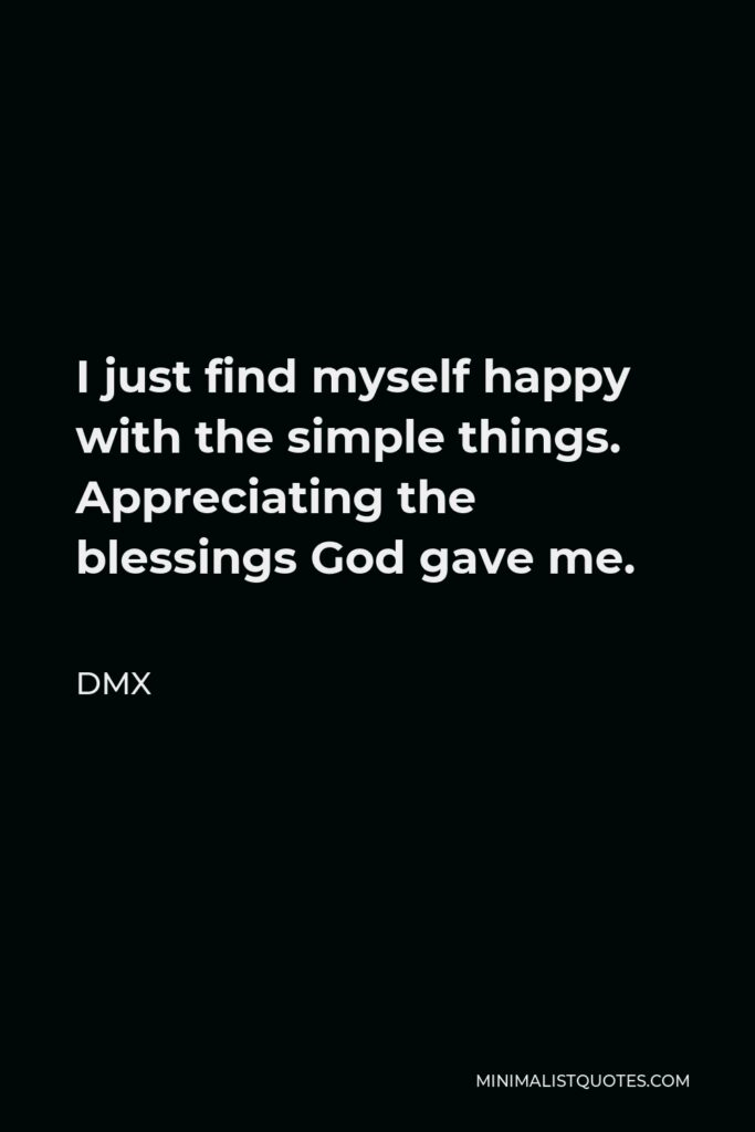 DMX Quote - I just find myself happy with the simple things. Appreciating the blessings God gave me.