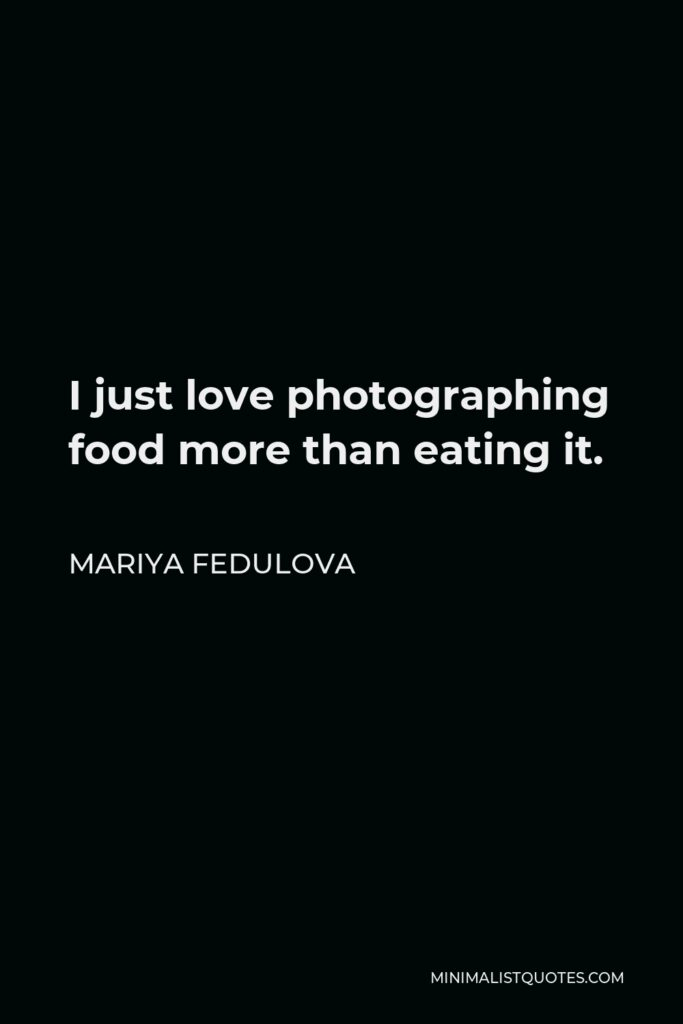 Mariya Fedulova Quote - I just love photographing food more than eating it.