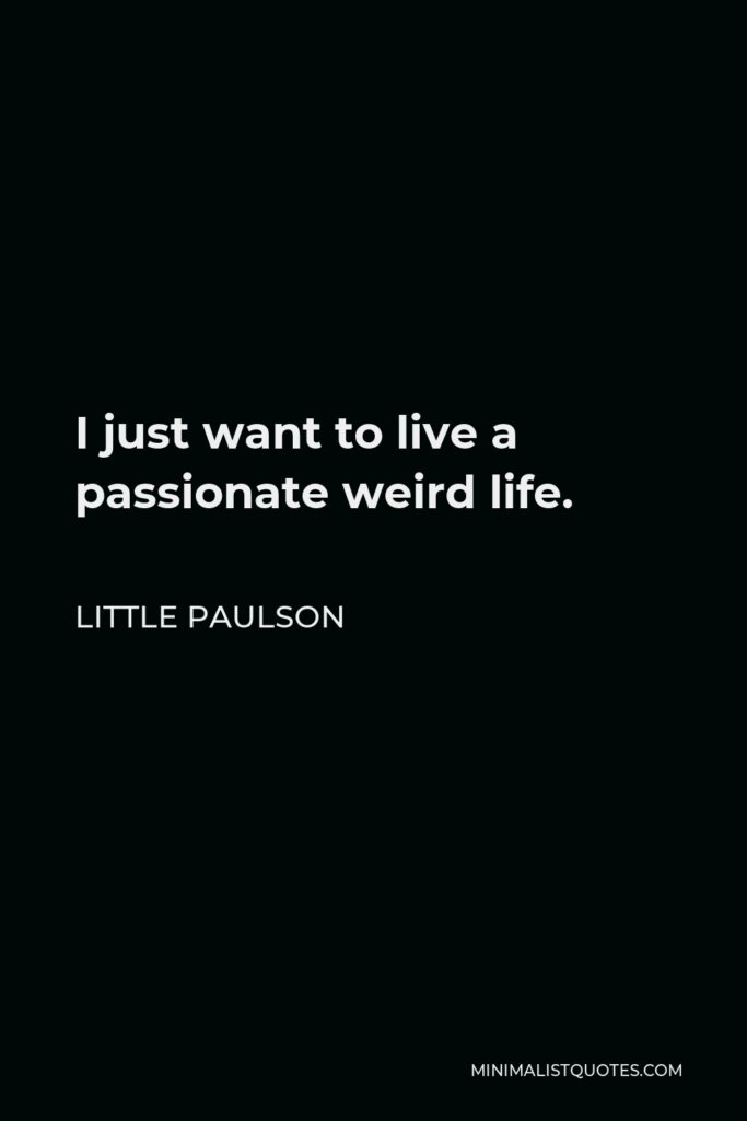 Little Paulson Quote - I just want to live a passionate weird life.