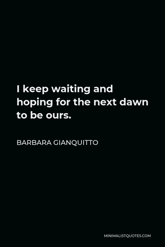 Barbara Gianquitto Quote - I keep waiting and hoping for the next dawn to be ours.
