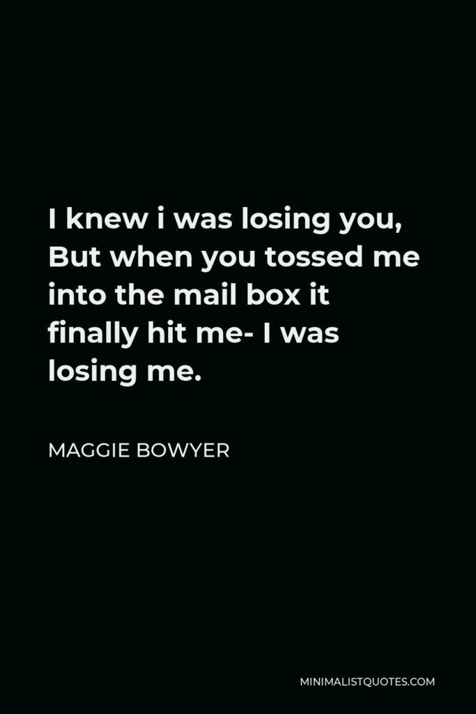 Maggie Bowyer Quote - I knew i was losing you, But when you tossed me into the mail box it finally hit me- I was losing me.