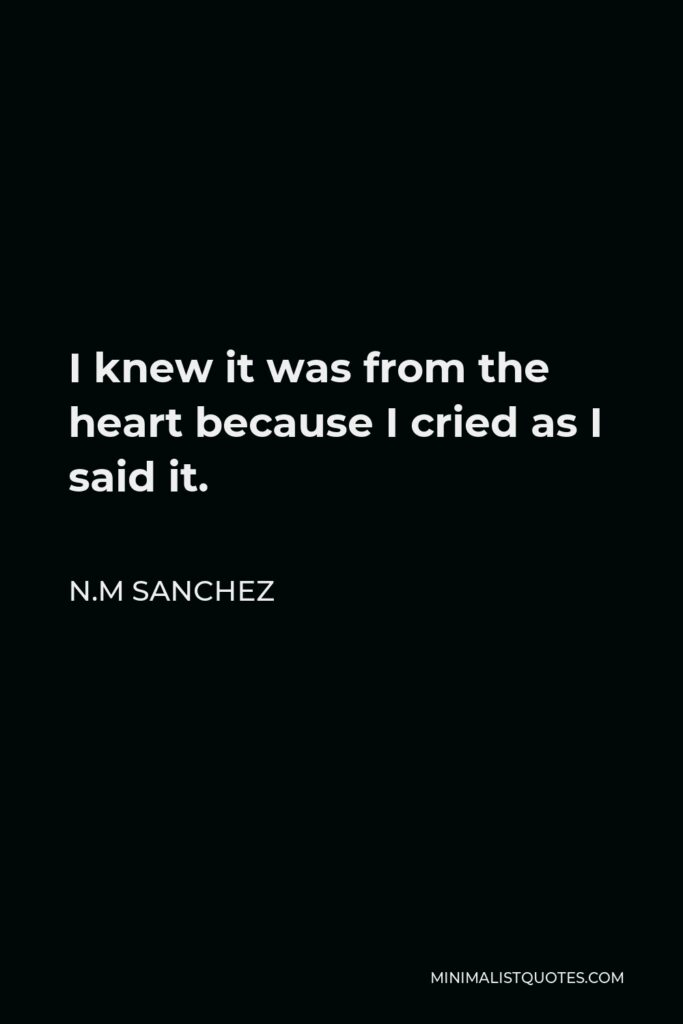 N.M Sanchez Quote - I knew it was from the heart because I cried as I said it.