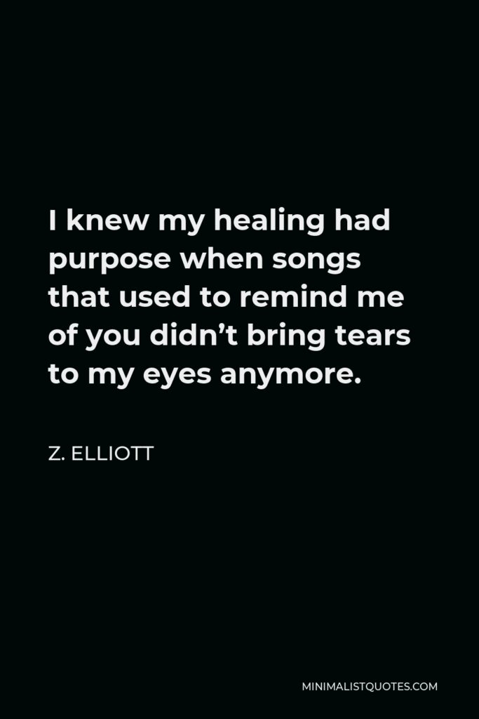 Z. Elliott Quote - I knew my healing had purpose when songs that used to remind me of you didn't bring tears to my eyes anymore.