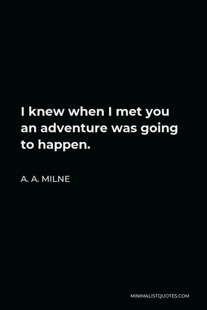 A. A. Milne Quote - I knew when I met you an adventure was going to happen.