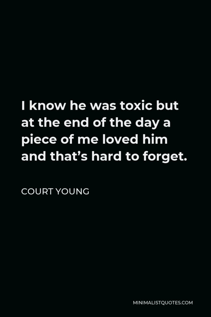 Court Young Quote - I know he was toxic but at the end of the day a piece of me loved him and that's hard to forget.