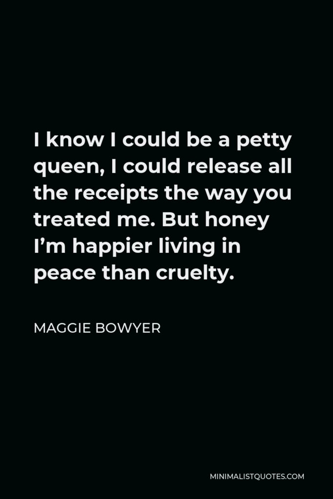 Maggie Bowyer Quote - I know I could be a petty queen, I could release all the receipts the way you treated me. But honey I'm happier living in peace than cruelty.
