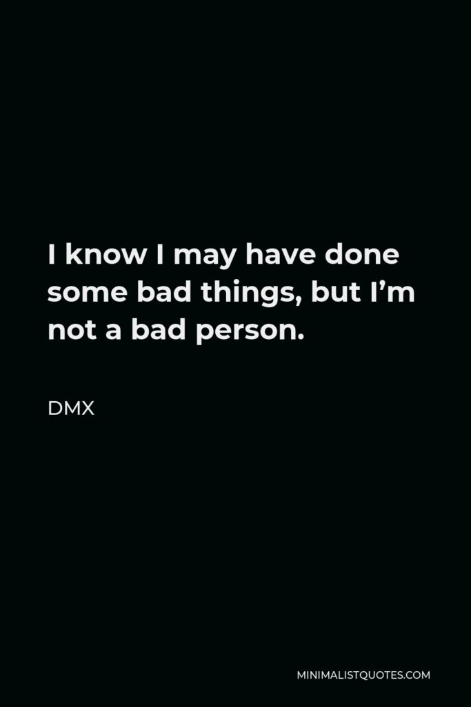 DMX Quote - I know I may have done some bad things, but I'm not a bad person.