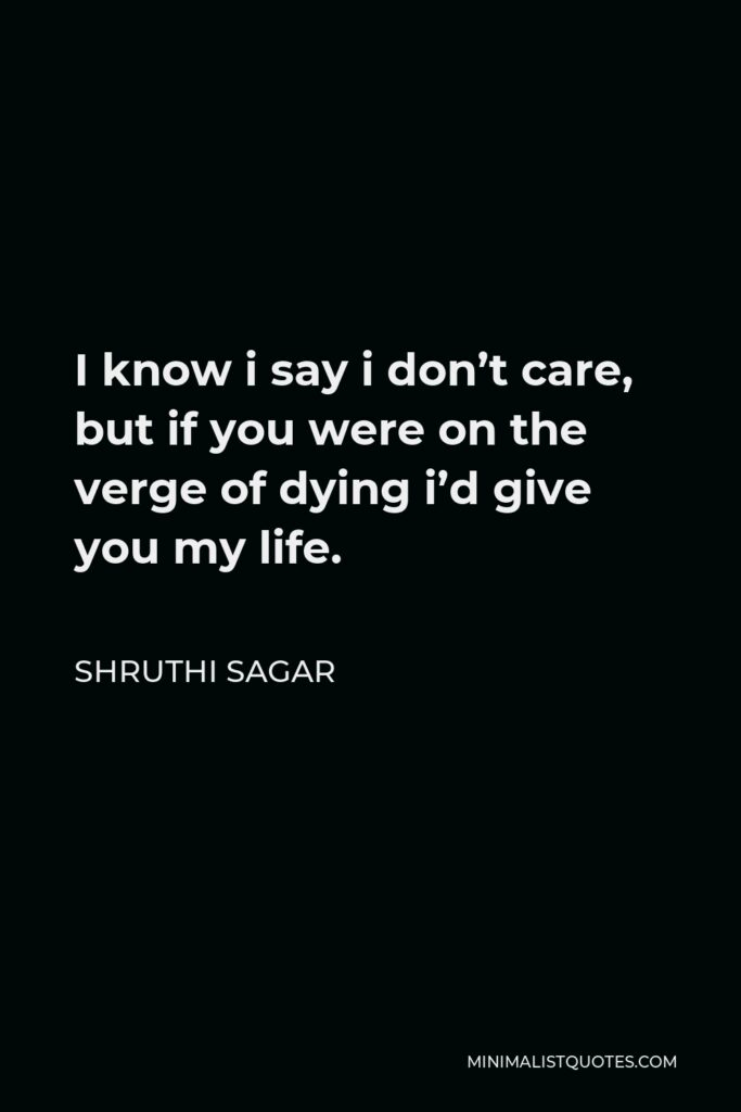Shruthi Sagar Quote - I know i say i don't care, but if you were on the verge of dying i'd give you my life.