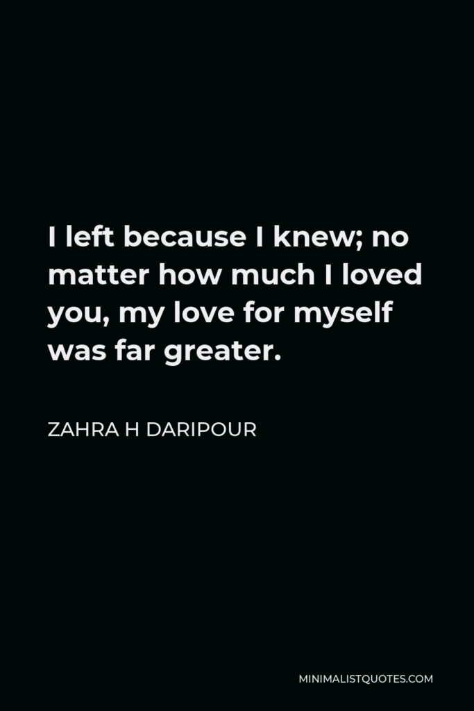 Zahra H Daripour Quote - I left because I knew; no matter how much I loved you, my love for myself was far greater.