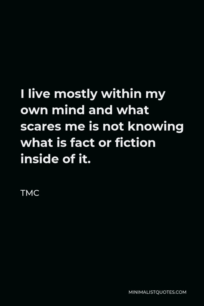 TMC Quote - I live mostly within my own mind and what scares me is not knowing what is fact or fiction inside of it.