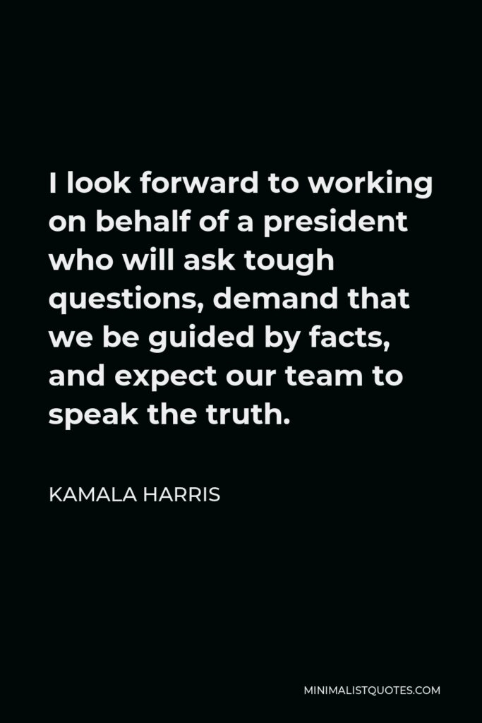 Kamala Harris Quote - I look forward to working on behalf of a president who will ask tough questions, demand that we be guided by facts, and expect our team to speak the truth.