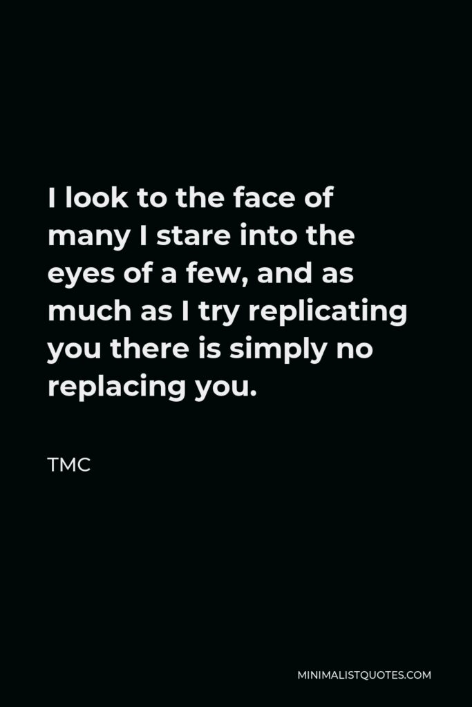 TMC Quote - I look to the face of many I stare into the eyes of a few, and as much as I try replicating you there is simply no replacing you.