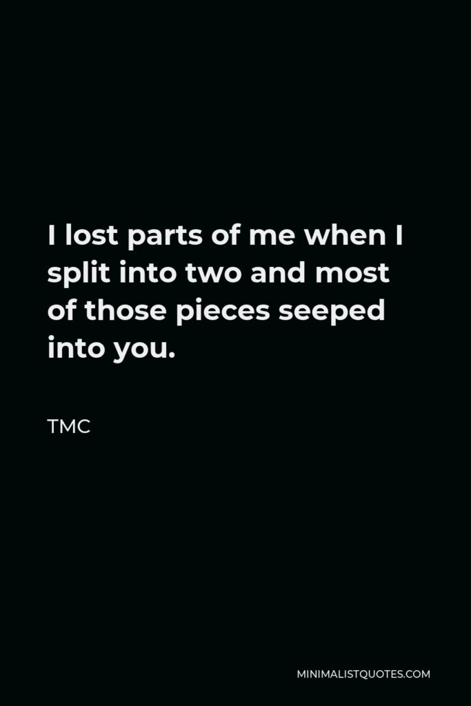 TMC Quote - I lost parts of me when I split into two and most of those pieces seeped into you.