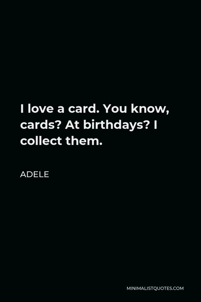 Adele Quote - I love a card. You know, cards? At birthdays? I collect them.