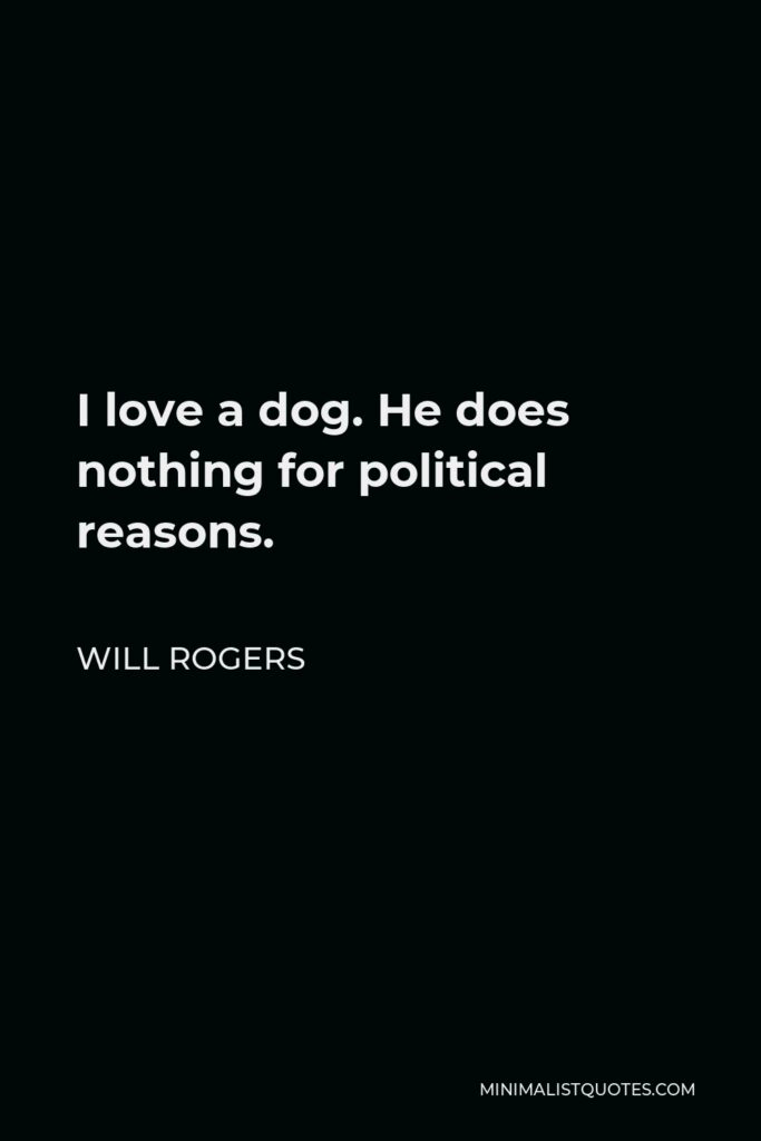 Will Rogers Quote - I love a dog. He does nothing for political reasons.