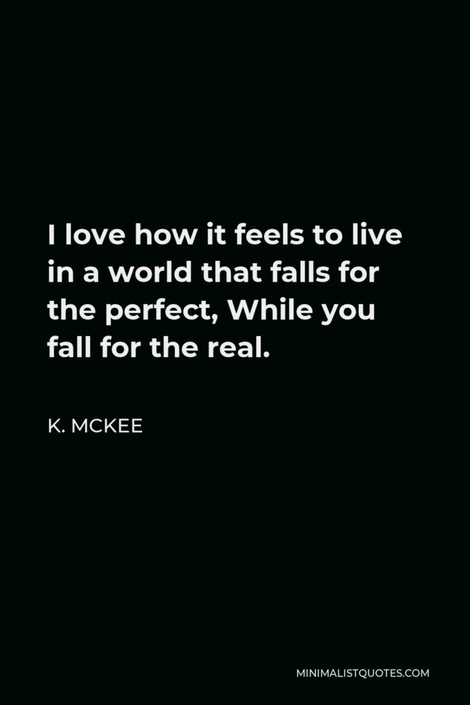 K. Mckee Quote - I love how it feels to live in a world that falls for the perfect, While you fall for the real.