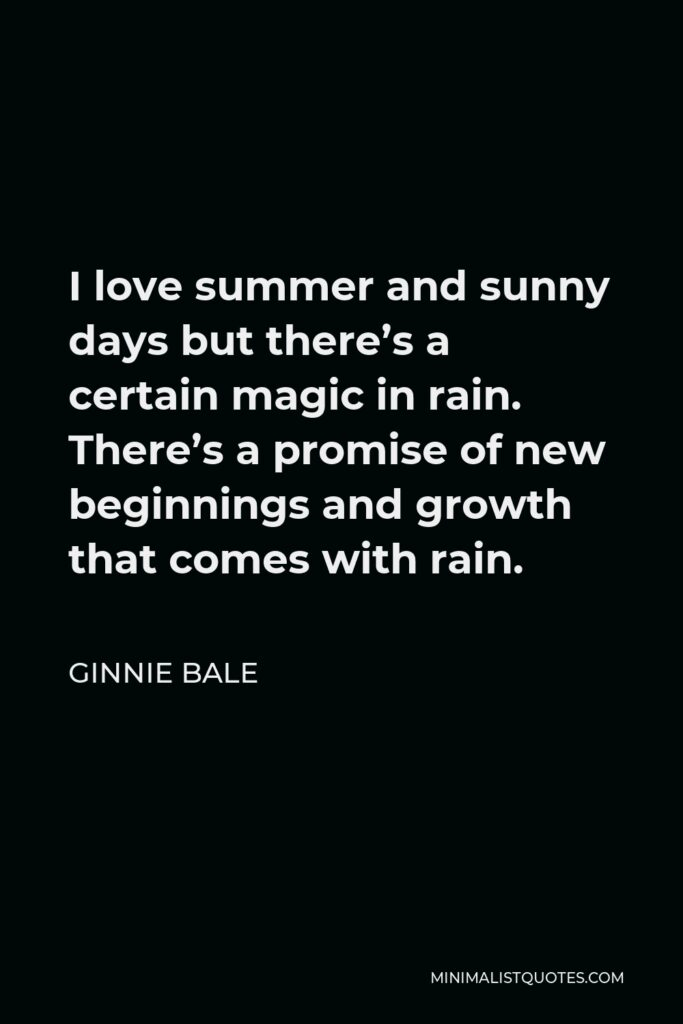 Ginnie Bale Quote - I love summer and sunny days but there's a certain magic in rain. There's a promise of new beginnings and growth that comes with rain.