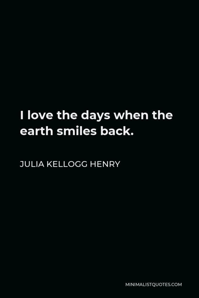 Julia Kellogg Henry Quote - I love the days when the earth smiles back.