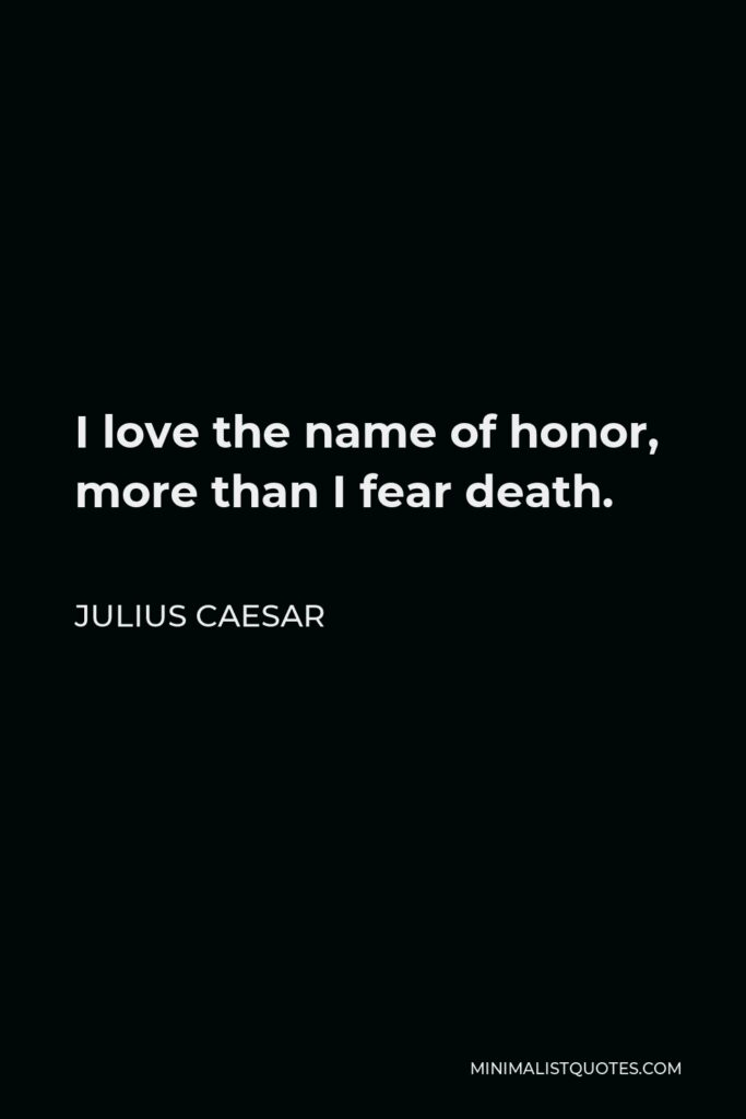 Julius Caesar Quote - I love the name of honor, more than I fear death.