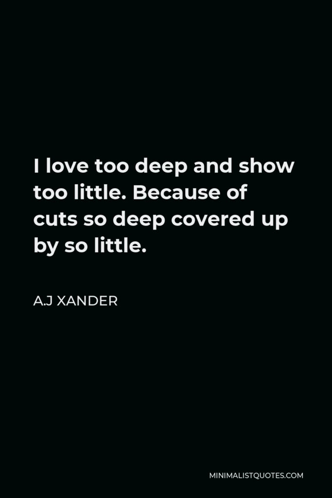 A.J Xander Quote - I love too deep and show too little. Because of cuts so deep covered up by so little.