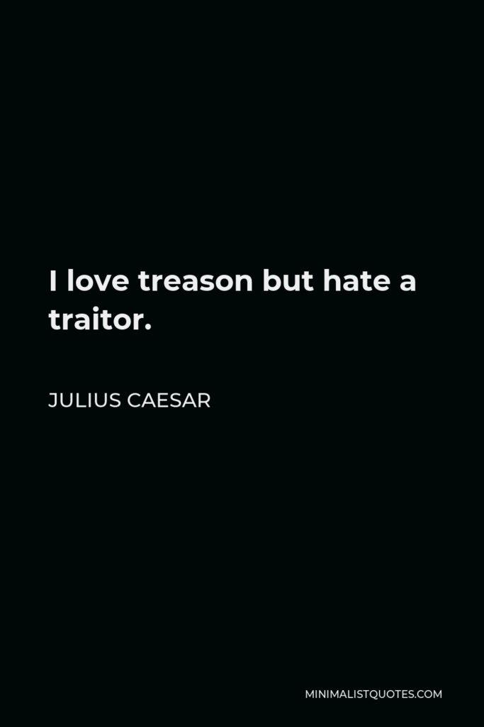 Julius Caesar Quote - I love treason but hate a traitor.