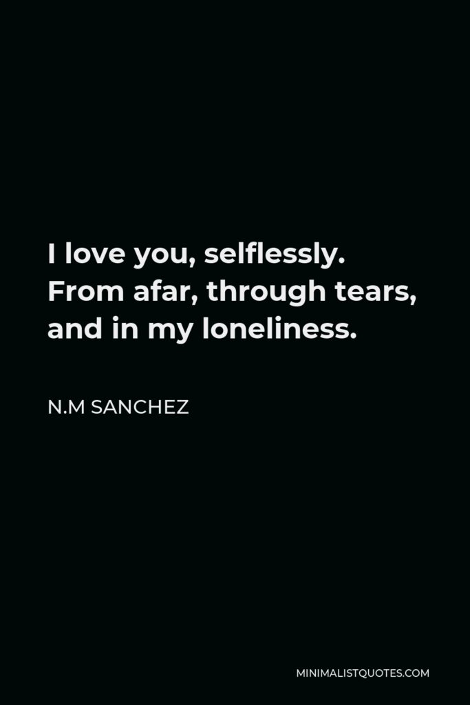 N.M Sanchez Quote - I love you, selflessly. From afar, through tears, and in my loneliness.