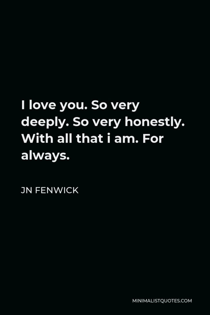 JN Fenwick Quote - I love you. So very deeply. So very honestly. With all that i am. For always.