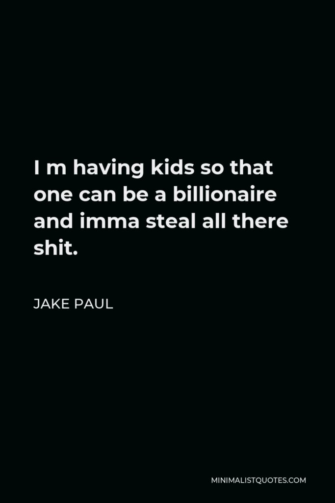Jake Paul Quote - I m having kids so that one can be a billionaire and imma steal all there shit.