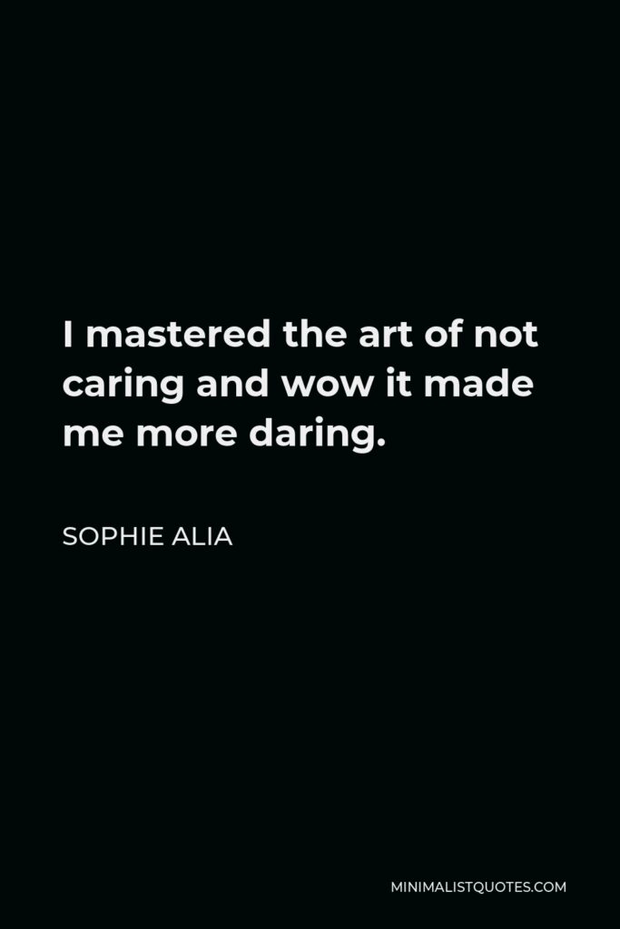 Sophie Alia Quote - I mastered the art of not caring and wow it made me more daring.