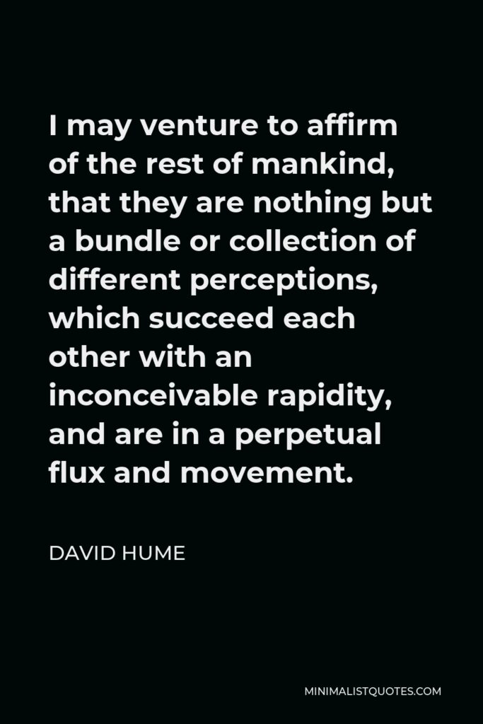 David Hume Quote - I may venture to affirm of the rest of mankind, that they are nothing but a bundle or collection of different perceptions, which succeed each other with an inconceivable rapidity, and are in a perpetual flux and movement.