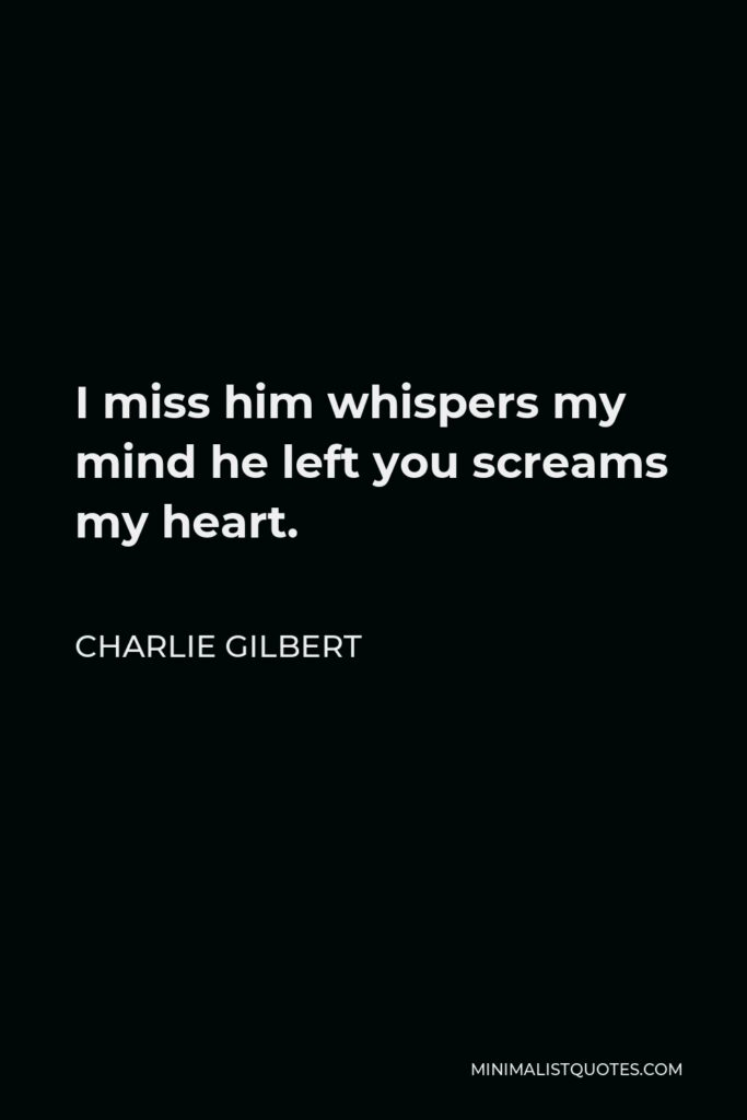 Charlie Gilbert Quote - I miss him whispers my mind he left you screams my heart.