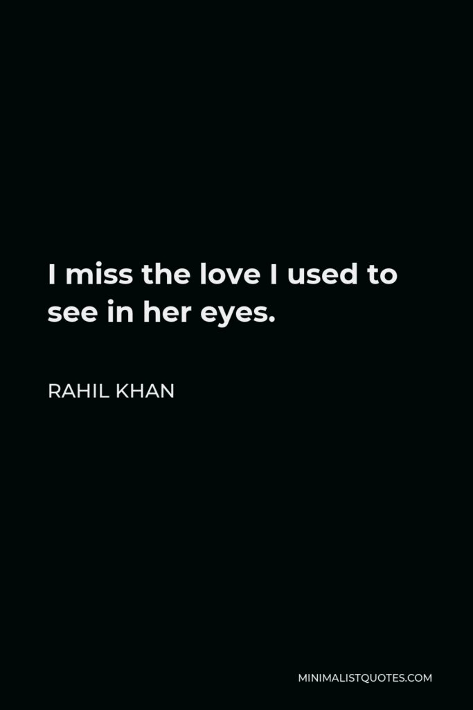Rahil Khan Quote - I miss the love I used to see in her eyes.