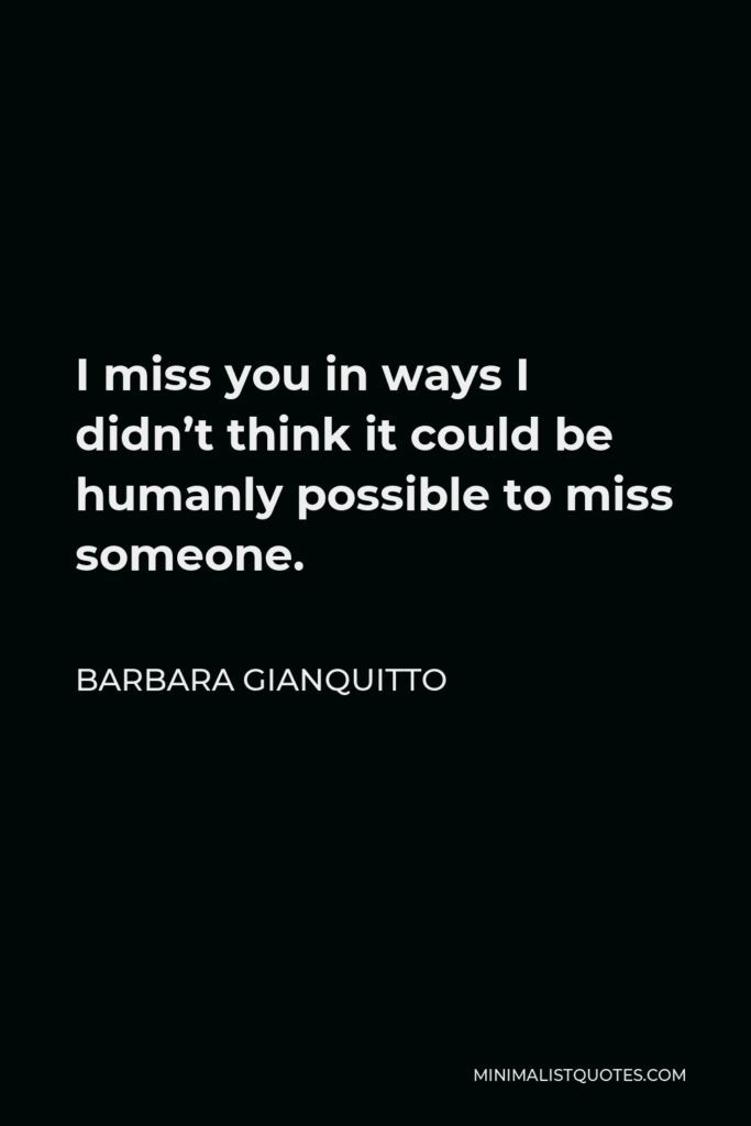 Barbara Gianquitto Quote - I miss you in ways I didn't think it could be humanly possible to miss someone.