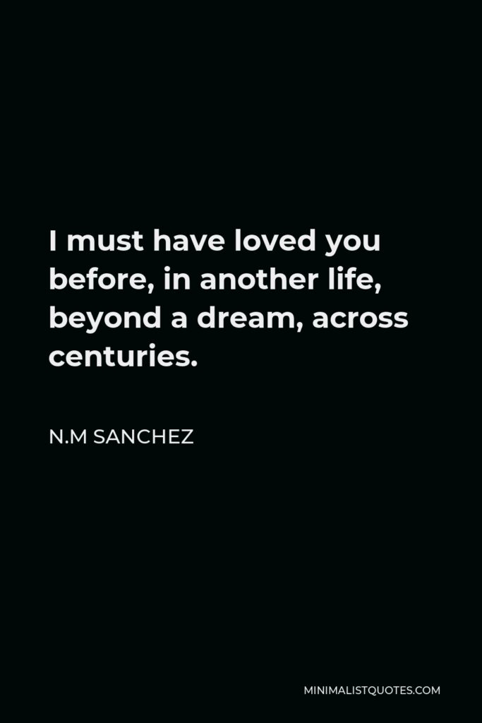N.M Sanchez Quote - I must have loved you before, in another life, beyond a dream, across centuries.
